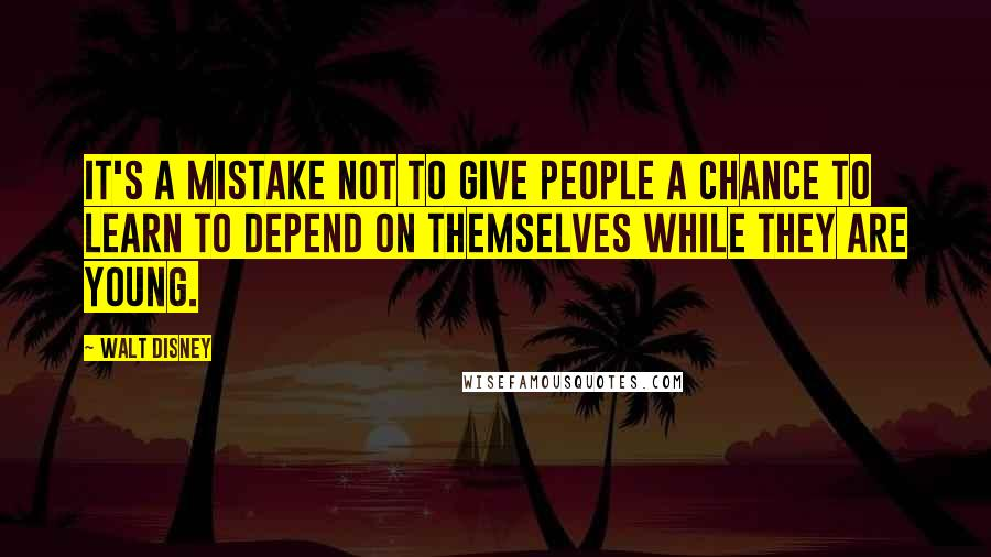 Walt Disney Quotes: It's a mistake not to give people a chance to learn to depend on themselves while they are young.