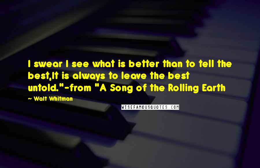 "Walt Whitman Quotes: I swear I see what is better than to tell the best,It is always to leave the best untold.""-from ""A Song of the Rolling Earth"