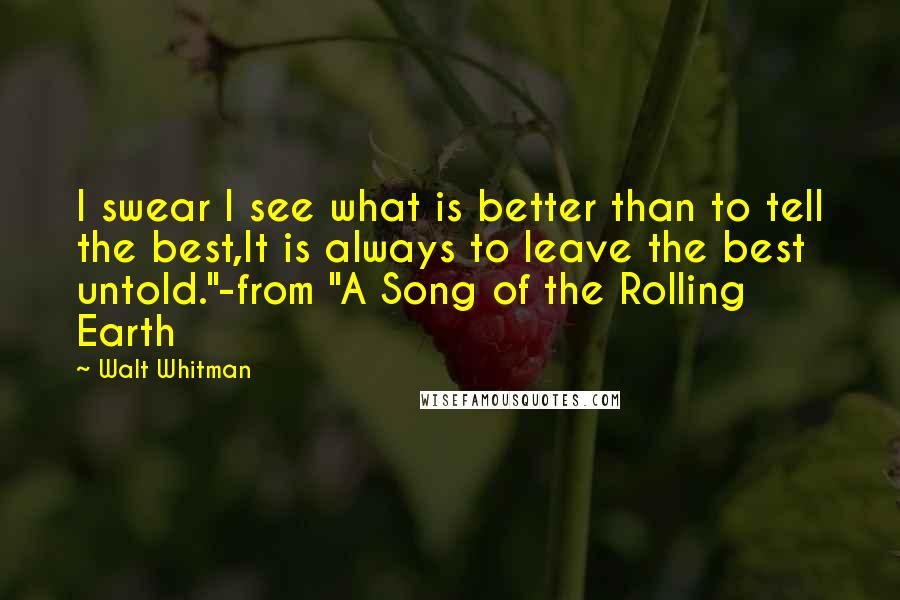 """Walt Whitman Quotes: I swear I see what is better than to tell the best,It is always to leave the best untold.""""-from """"A Song of the Rolling Earth"""