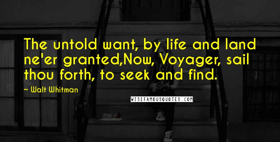 Walt Whitman Quotes: The untold want, by life and land ne'er granted,Now, Voyager, sail thou forth, to seek and find.