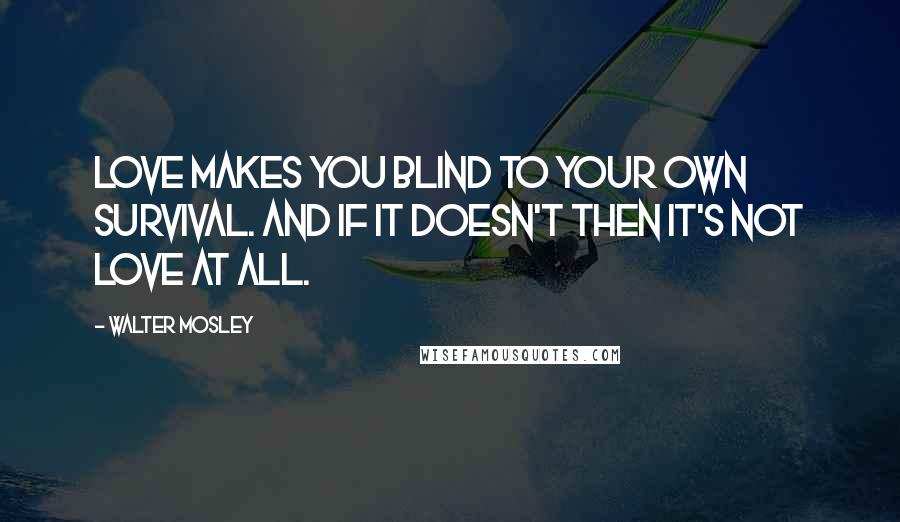 Walter Mosley Quotes Love Makes You Blind To Your Own Survival And