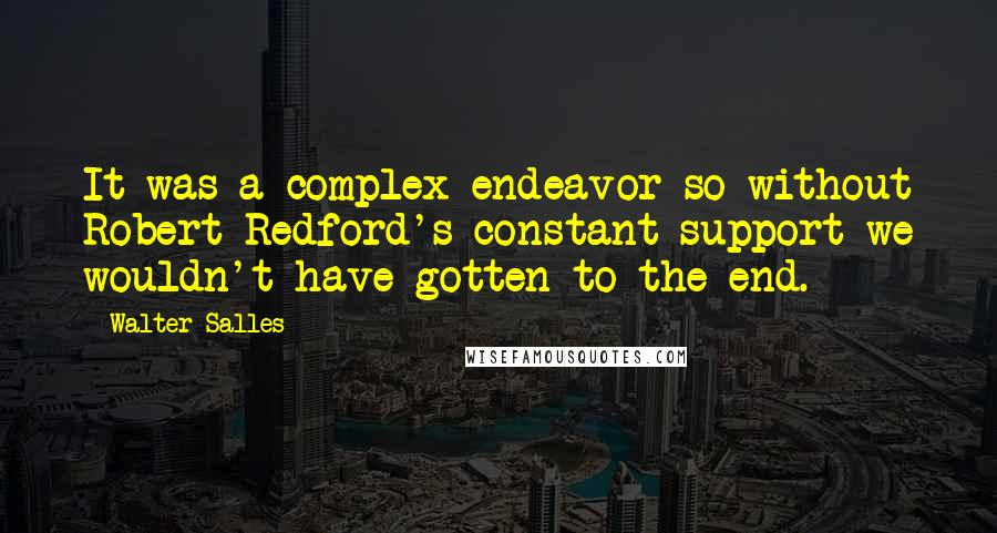 Walter Salles Quotes: It was a complex endeavor so without Robert Redford's constant support we wouldn't have gotten to the end.