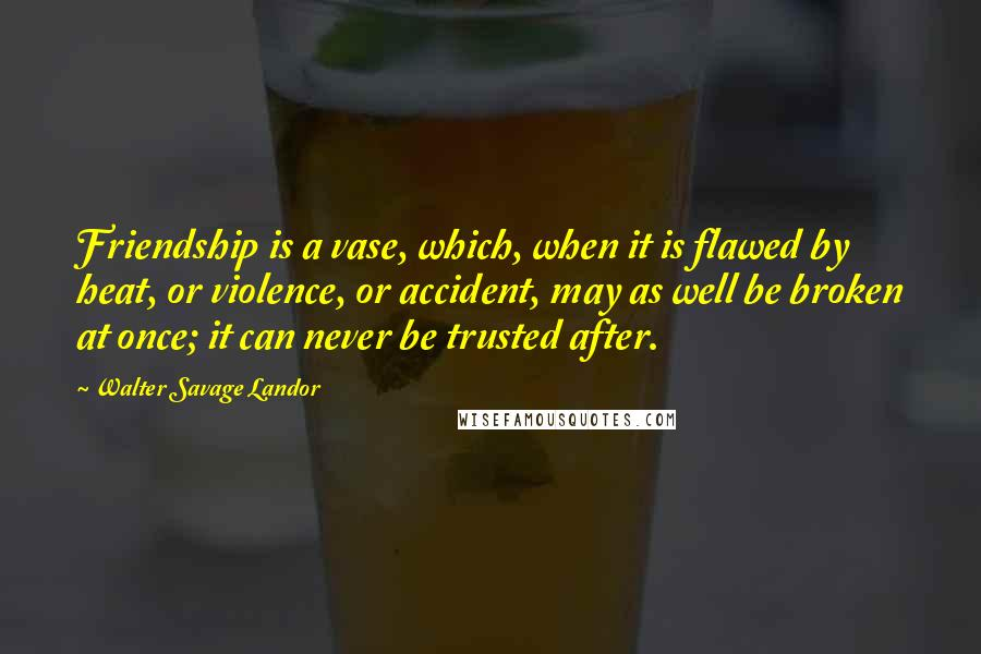 Walter Savage Landor Quotes: Friendship is a vase, which, when it is flawed by heat, or violence, or accident, may as well be broken at once; it can never be trusted after.