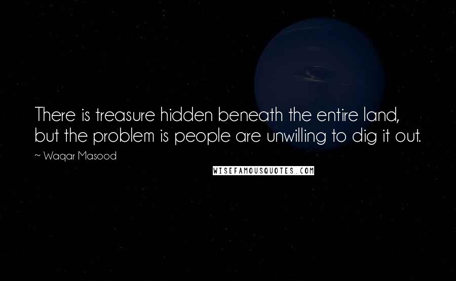 Waqar Masood Quotes: There is treasure hidden beneath the entire land, but the problem is people are unwilling to dig it out.