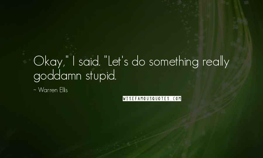 "Warren Ellis Quotes: Okay,"" I said. ""Let's do something really goddamn stupid."