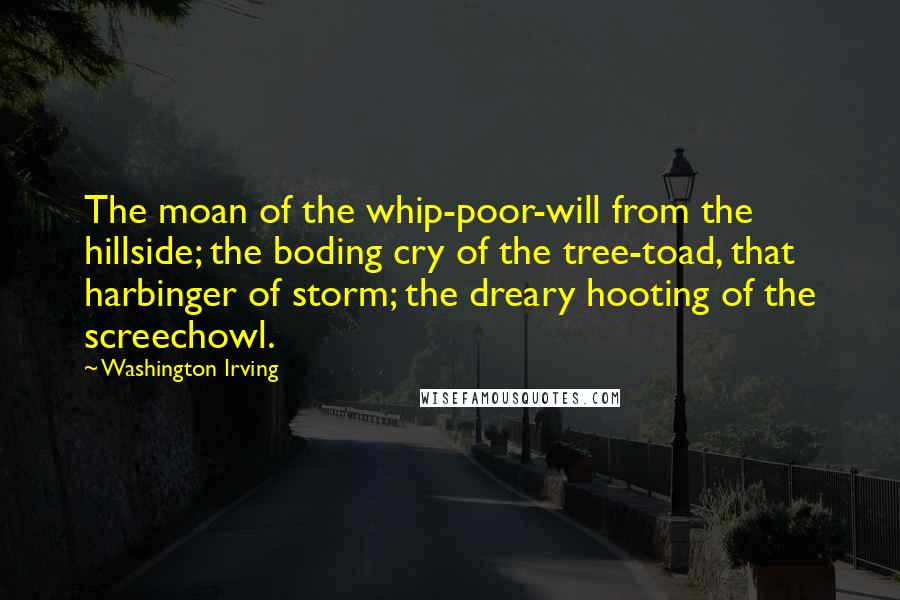 Washington Irving Quotes: The moan of the whip-poor-will from the hillside; the boding cry of the tree-toad, that harbinger of storm; the dreary hooting of the screechowl.