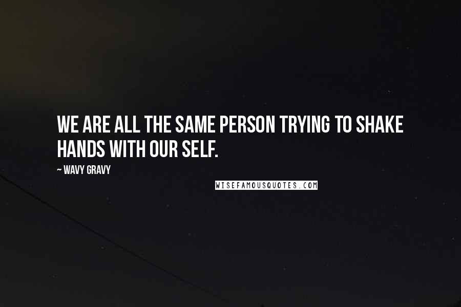 Wavy Gravy Quotes: We are all the same person trying to shake hands with our self.