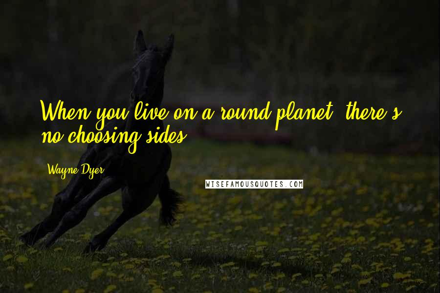 Wayne Dyer Quotes: When you live on a round planet, there's no choosing sides.