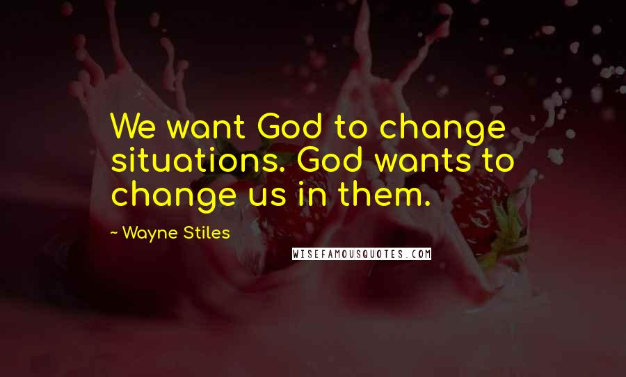 Wayne Stiles Quotes: We want God to change situations. God wants to change us in them.