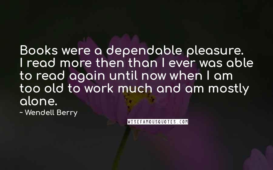 Wendell Berry Quotes: Books were a dependable pleasure. I read more then than I ever was able to read again until now when I am too old to work much and am mostly alone.