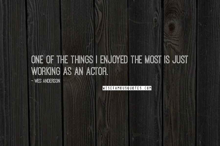 Wes Anderson Quotes: One of the things I enjoyed the most is just working as an actor.