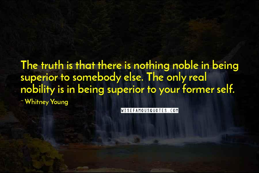 Whitney Young Quotes: The truth is that there is nothing noble in being superior to somebody else. The only real nobility is in being superior to your former self.