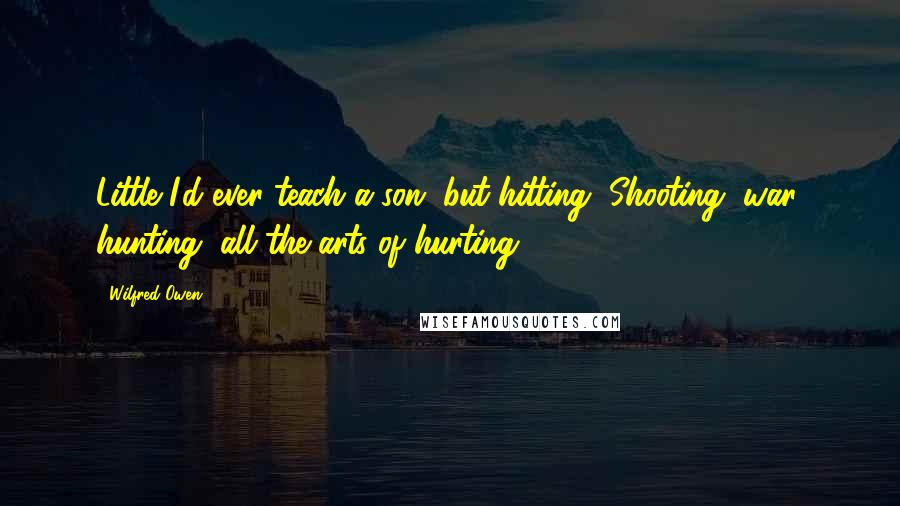 Wilfred Owen Quotes: Little I'd ever teach a son, but hitting, Shooting, war, hunting, all the arts of hurting.