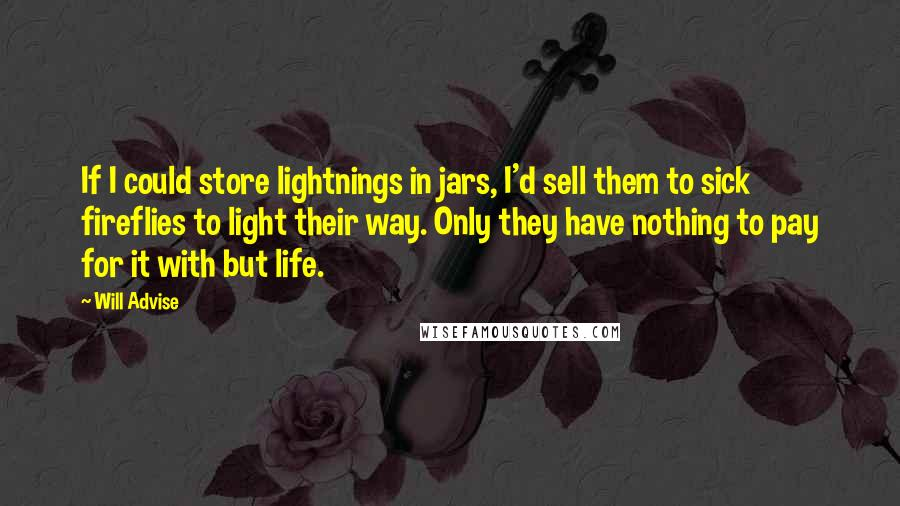 Will Advise Quotes: If I could store lightnings in jars, I'd sell them to sick fireflies to light their way. Only they have nothing to pay for it with but life.