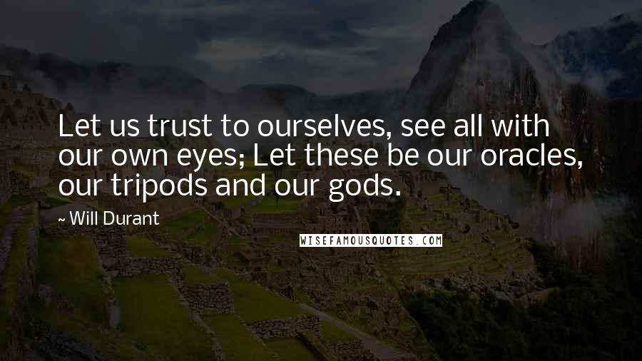 Will Durant Quotes: Let us trust to ourselves, see all with our own eyes; Let these be our oracles, our tripods and our gods.