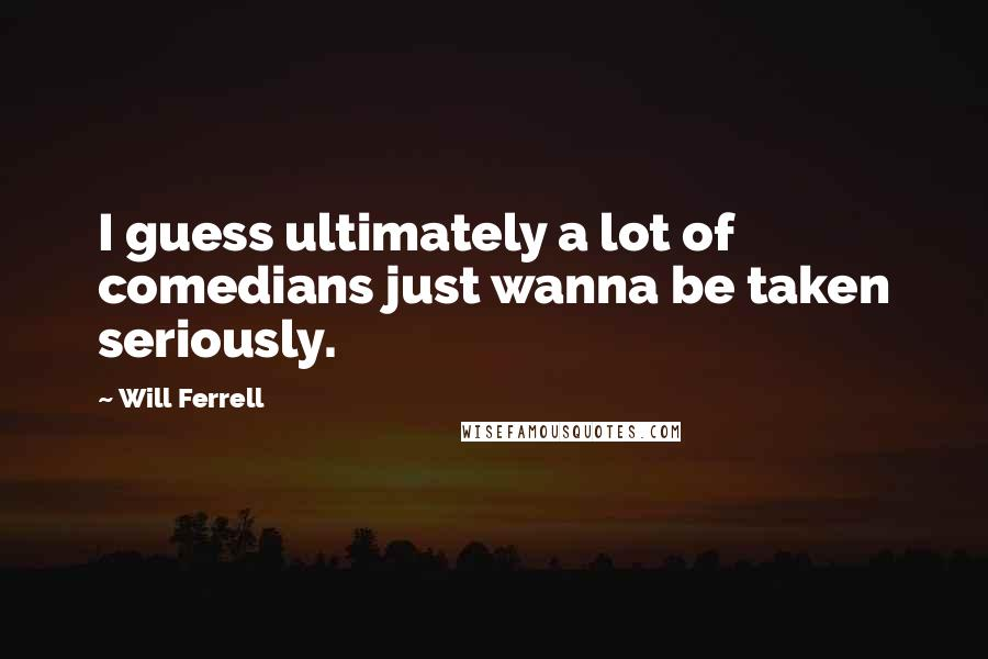 Will Ferrell Quotes: I guess ultimately a lot of comedians just wanna be taken seriously.