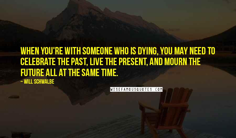 Will Schwalbe Quotes: When you're with someone who is dying, you may need to celebrate the past, live the present, and mourn the future all at the same time.