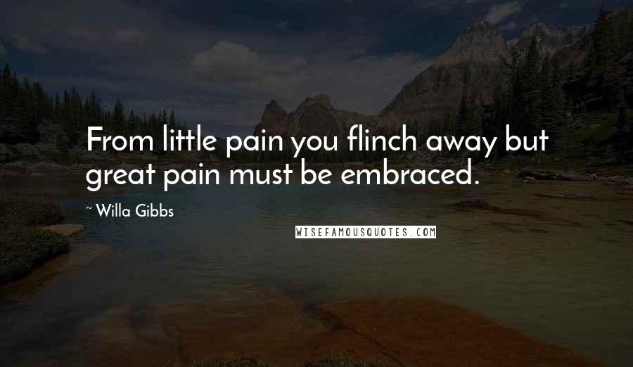 Willa Gibbs Quotes: From little pain you flinch away but great pain must be embraced.