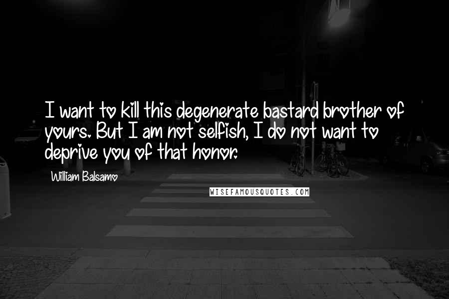William Balsamo Quotes: I want to kill this degenerate bastard brother of yours. But I am not selfish, I do not want to deprive you of that honor.