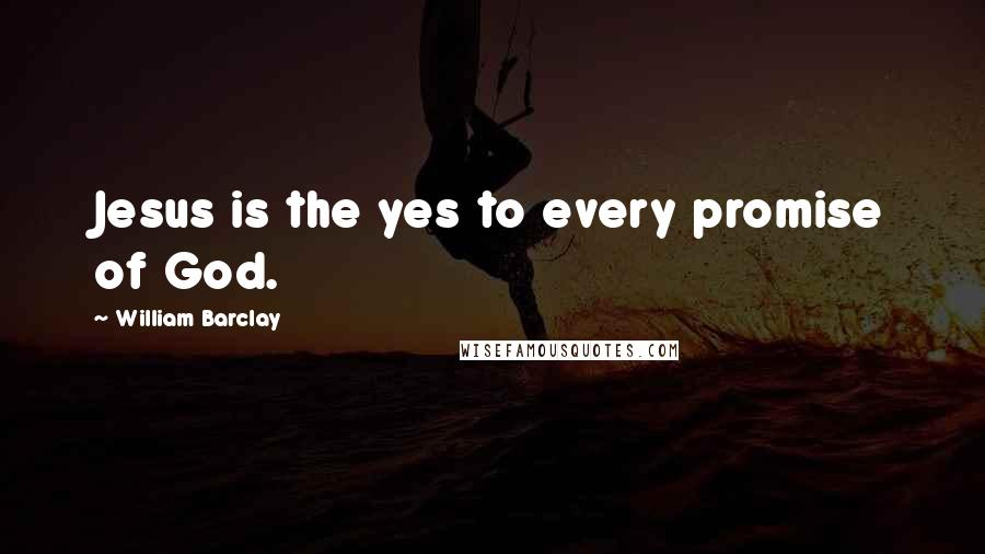 William Barclay Quotes: Jesus is the yes to every promise of God.