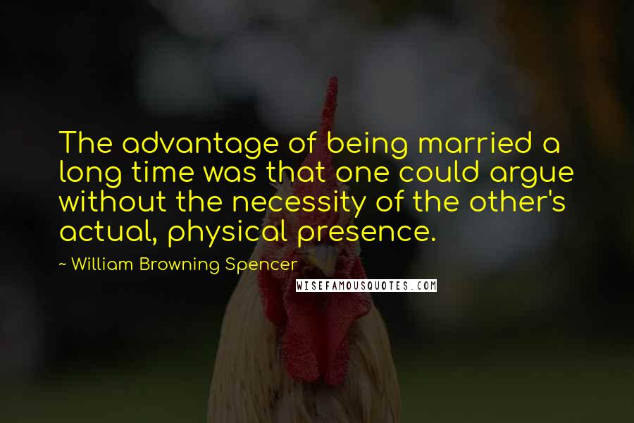 William Browning Spencer Quotes: The advantage of being married a long time was that one could argue without the necessity of the other's actual, physical presence.