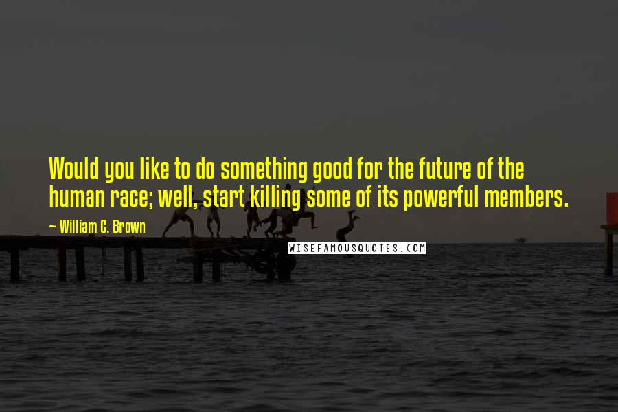 William C. Brown Quotes: Would you like to do something good for the future of the human race; well, start killing some of its powerful members.