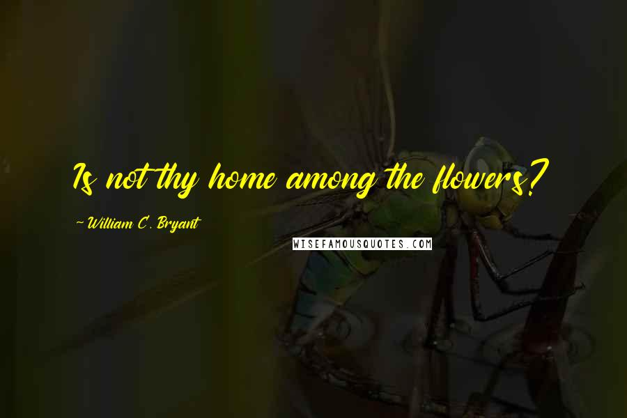 William C. Bryant Quotes: Is not thy home among the flowers?