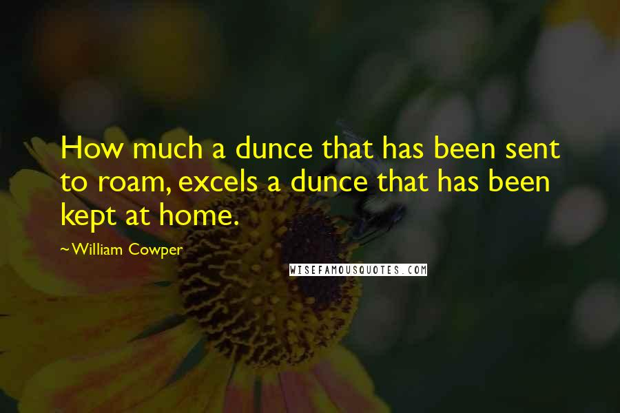 William Cowper Quotes: How much a dunce that has been sent to roam, excels a dunce that has been kept at home.