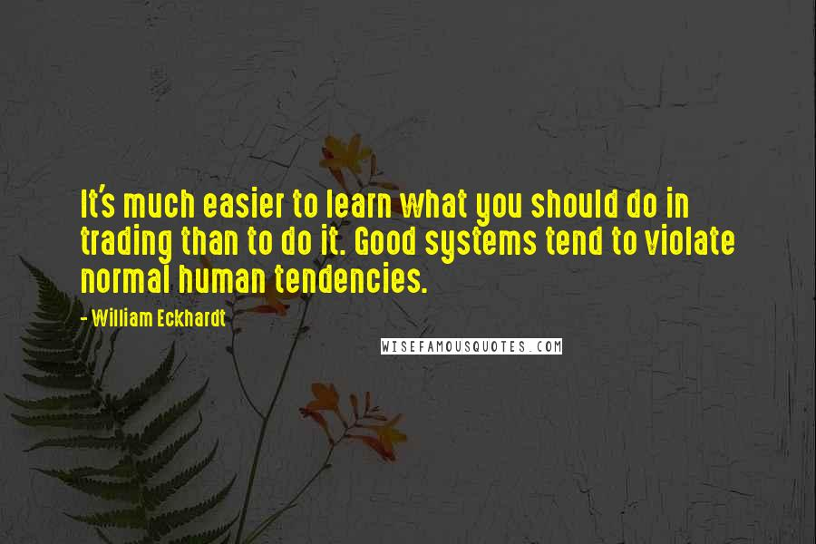 William Eckhardt Quotes: It's much easier to learn what you should do in trading than to do it. Good systems tend to violate normal human tendencies.