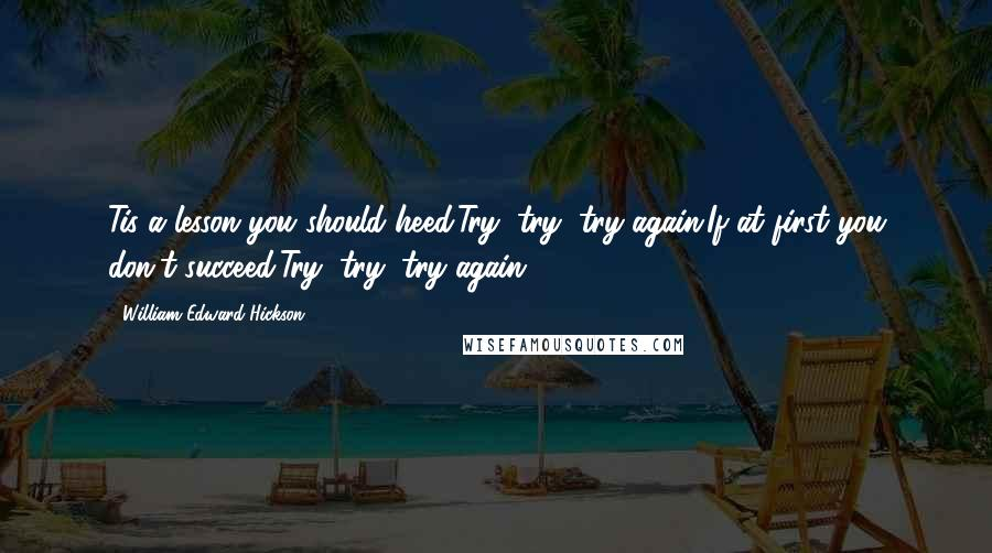 William Edward Hickson Quotes: Tis a lesson you should heed:Try, try, try again.If at first you don't succeed,Try, try, try again.[2]