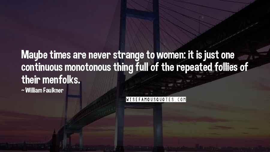 William Faulkner Quotes: Maybe times are never strange to women: it is just one continuous monotonous thing full of the repeated follies of their menfolks.