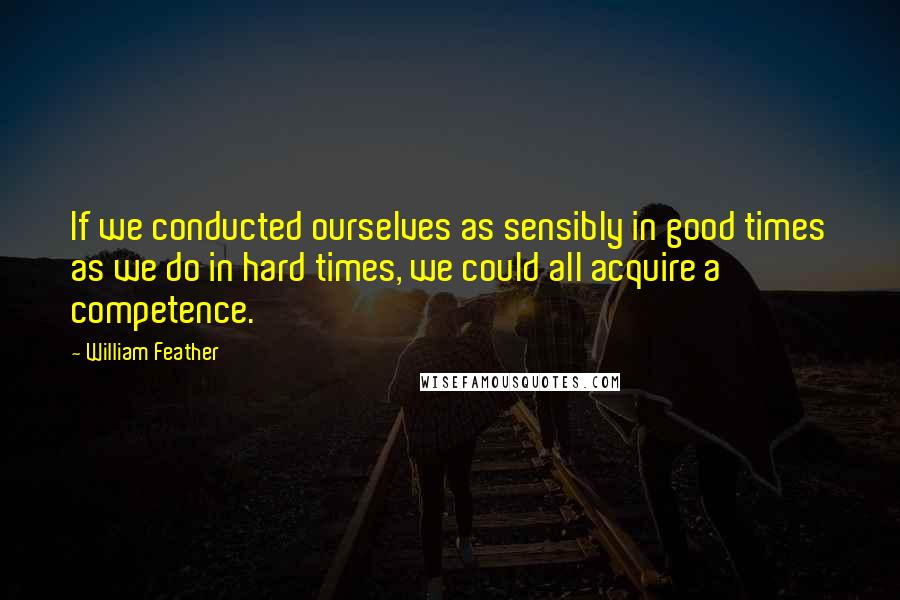 William Feather Quotes: If we conducted ourselves as sensibly in good times as we do in hard times, we could all acquire a competence.