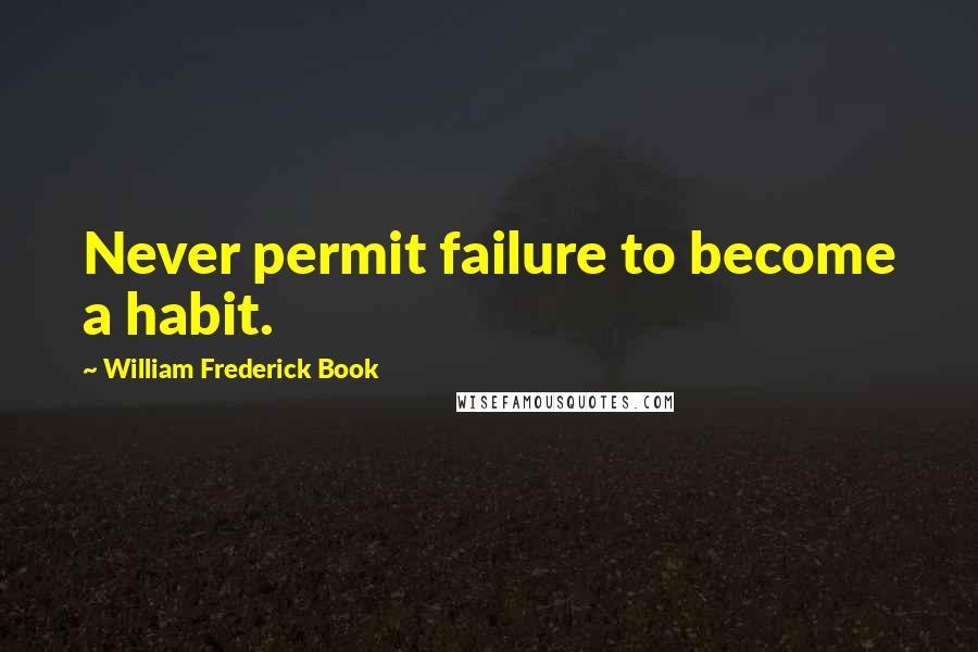 William Frederick Book Quotes: Never permit failure to become a habit.