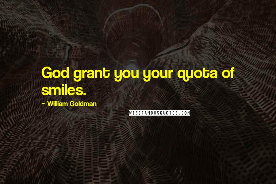 William Goldman Quotes: God grant you your quota of smiles.