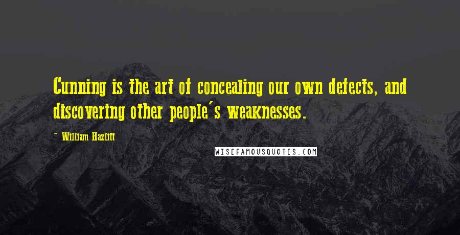 William Hazlitt Quotes Cunning Is The Art Of Concealing Our Own Defects And Discovering Other People 039 S Weaknesses