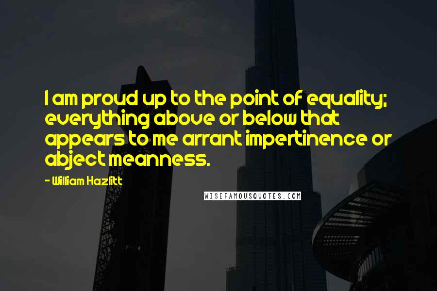 William Hazlitt Quotes: I am proud up to the point of equality; everything above or below that appears to me arrant impertinence or abject meanness.