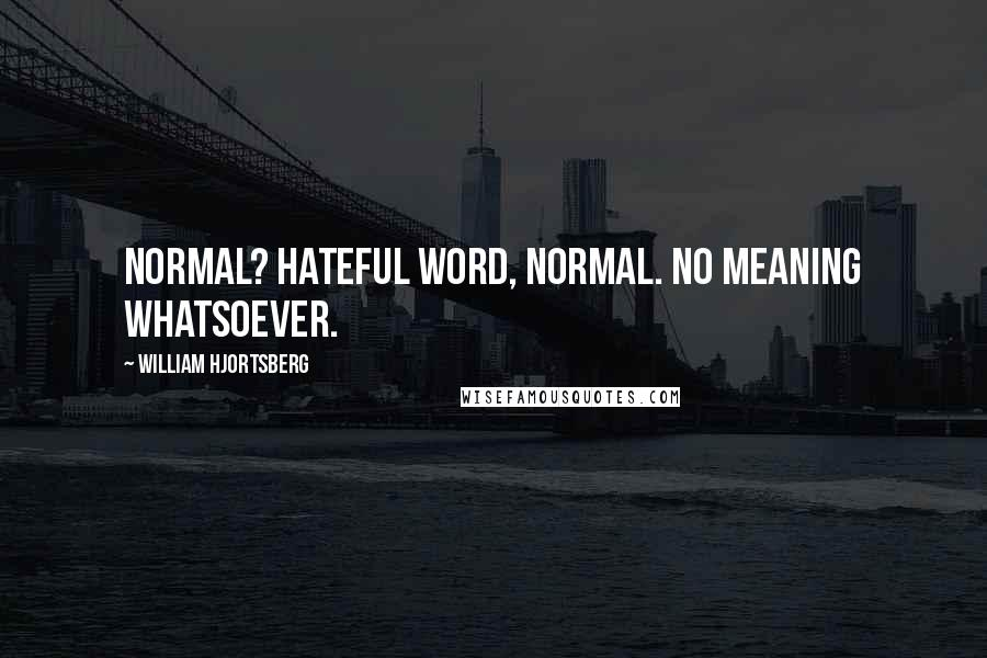 William Hjortsberg Quotes: Normal? Hateful word, normal. No meaning whatsoever.