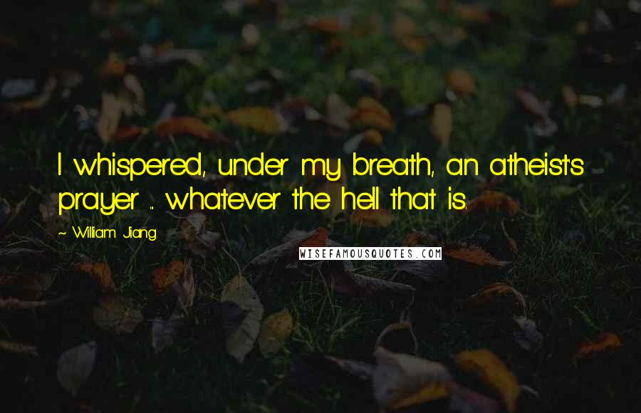 William Jiang Quotes: I whispered, under my breath, an atheist's prayer ... whatever the hell that is.