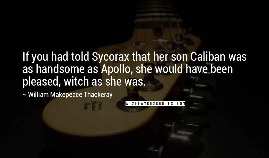 William Makepeace Thackeray Quotes: If you had told Sycorax that her son Caliban was as handsome as Apollo, she would have been pleased, witch as she was.