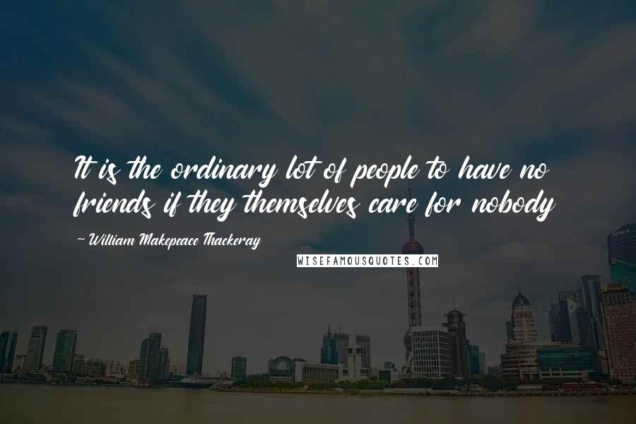 William Makepeace Thackeray Quotes: It is the ordinary lot of people to have no friends if they themselves care for nobody