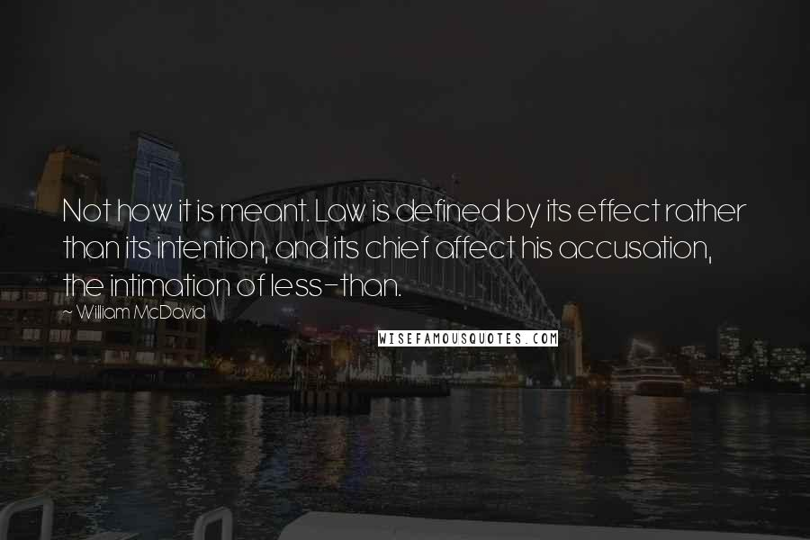 William McDavid Quotes: Not how it is meant. Law is defined by its effect rather than its intention, and its chief affect his accusation, the intimation of less-than.