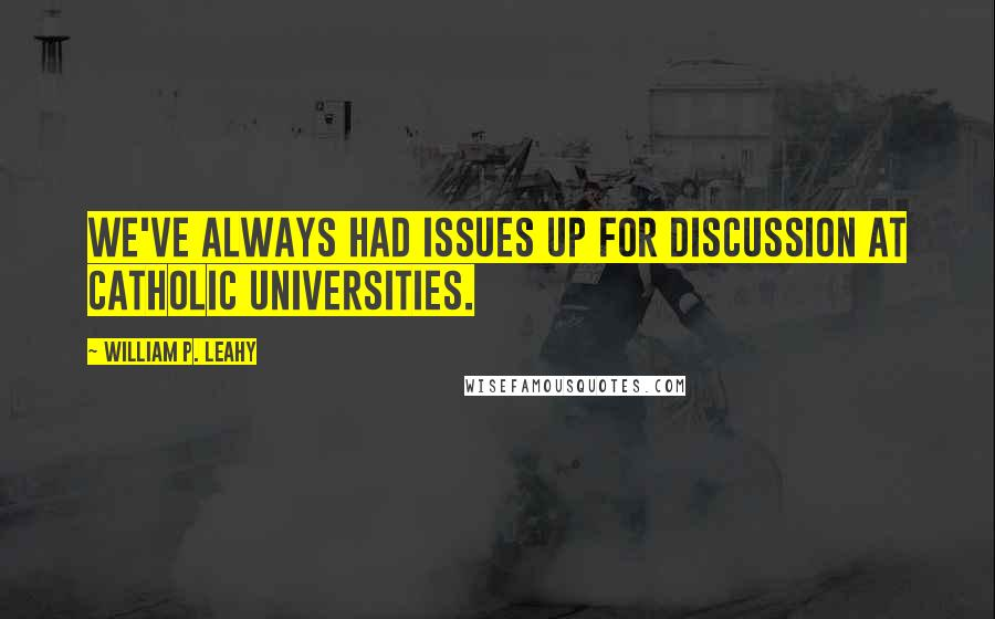 William P. Leahy Quotes: We've always had issues up for discussion at Catholic universities.
