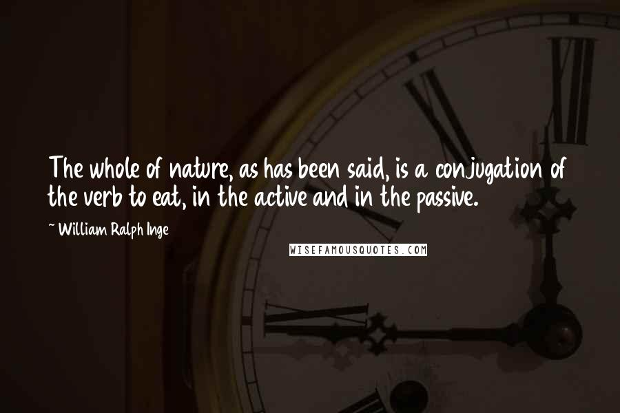 William Ralph Inge Quotes: The whole of nature, as has been said, is a conjugation of the verb to eat, in the active and in the passive.