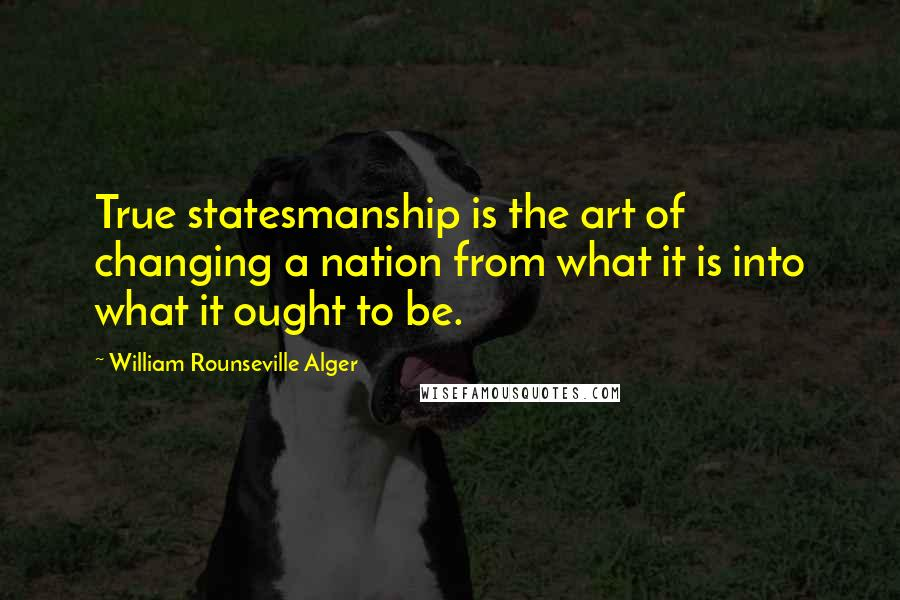 William Rounseville Alger Quotes: True statesmanship is the art of changing a nation from what it is into what it ought to be.