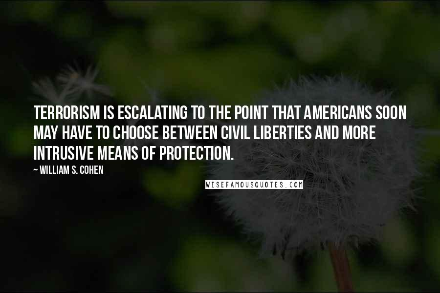 William S. Cohen Quotes: Terrorism is escalating to the point that Americans soon may have to choose between civil liberties and more intrusive means of protection.