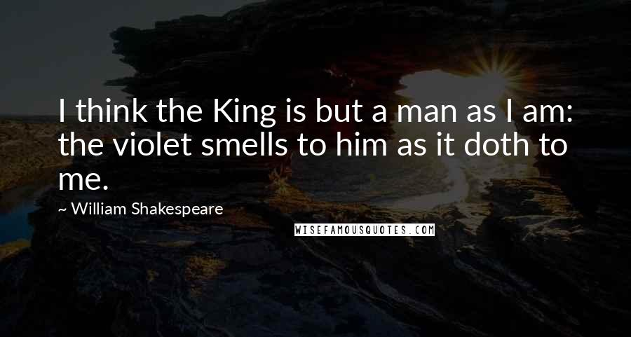 William Shakespeare Quotes: I think the King is but a man as I am: the violet smells to him as it doth to me.