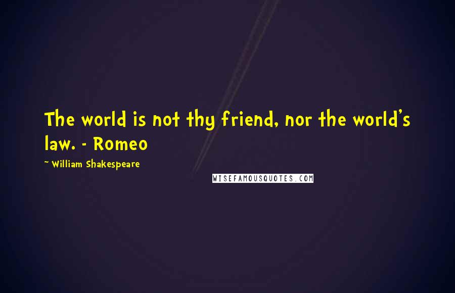 William Shakespeare Quotes: The world is not thy friend, nor the world's law. - Romeo