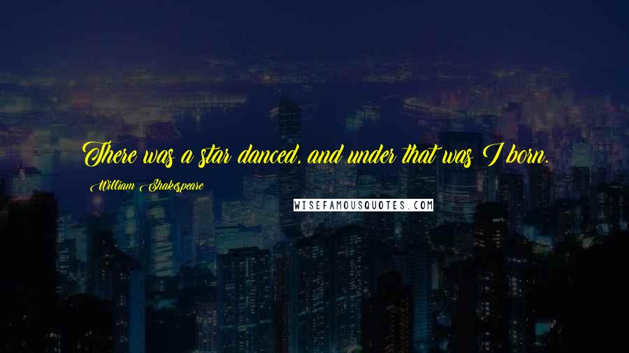 William Shakespeare Quotes: There was a star danced, and under that was I born.