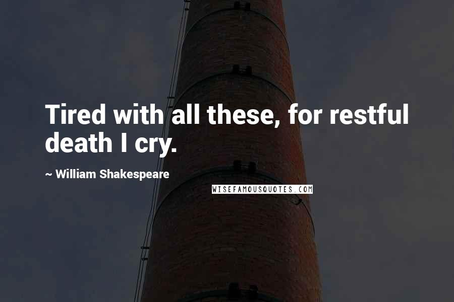 William Shakespeare Quotes: Tired with all these, for restful death I cry.
