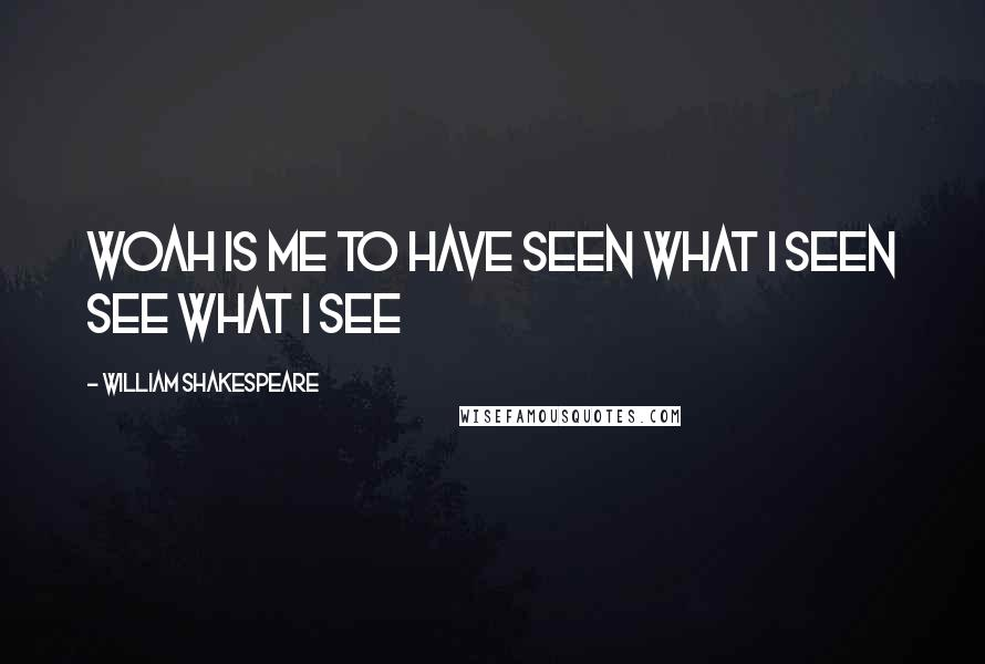 William Shakespeare Quotes: Woah is me to have seen what i seen see what i see